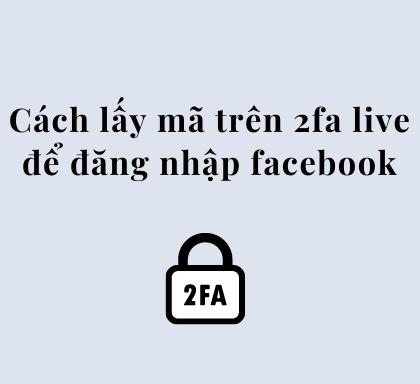 Cách lấy mã trên 2Fa live để đăng nhập vào facebook